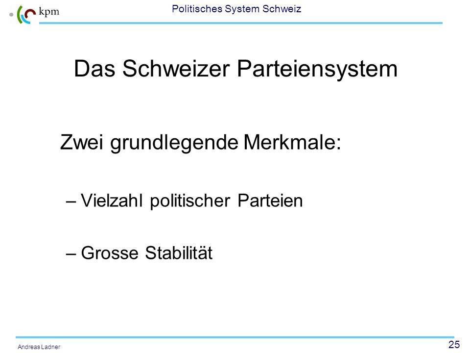 25 Politisches System Schweiz Andreas Ladner Das Schweizer Parteiensystem Zwei grundlegende Merkmale: –Vielzahl politischer Parteien –Grosse Stabilitä