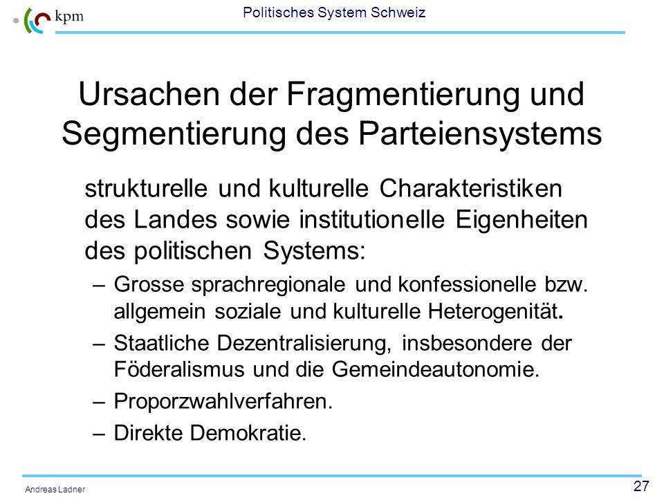 27 Politisches System Schweiz Andreas Ladner Ursachen der Fragmentierung und Segmentierung des Parteiensystems strukturelle und kulturelle Charakteris