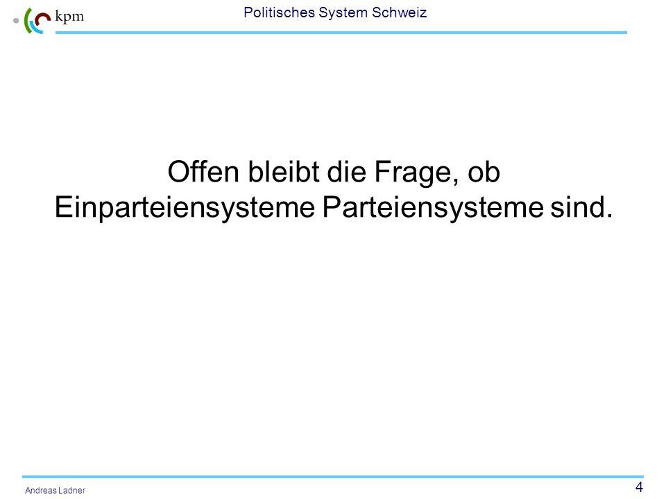 4 Politisches System Schweiz Andreas Ladner Offen bleibt die Frage, ob Einparteiensysteme Parteiensysteme sind.