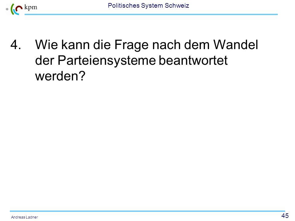 45 Politisches System Schweiz Andreas Ladner 4.Wie kann die Frage nach dem Wandel der Parteiensysteme beantwortet werden?