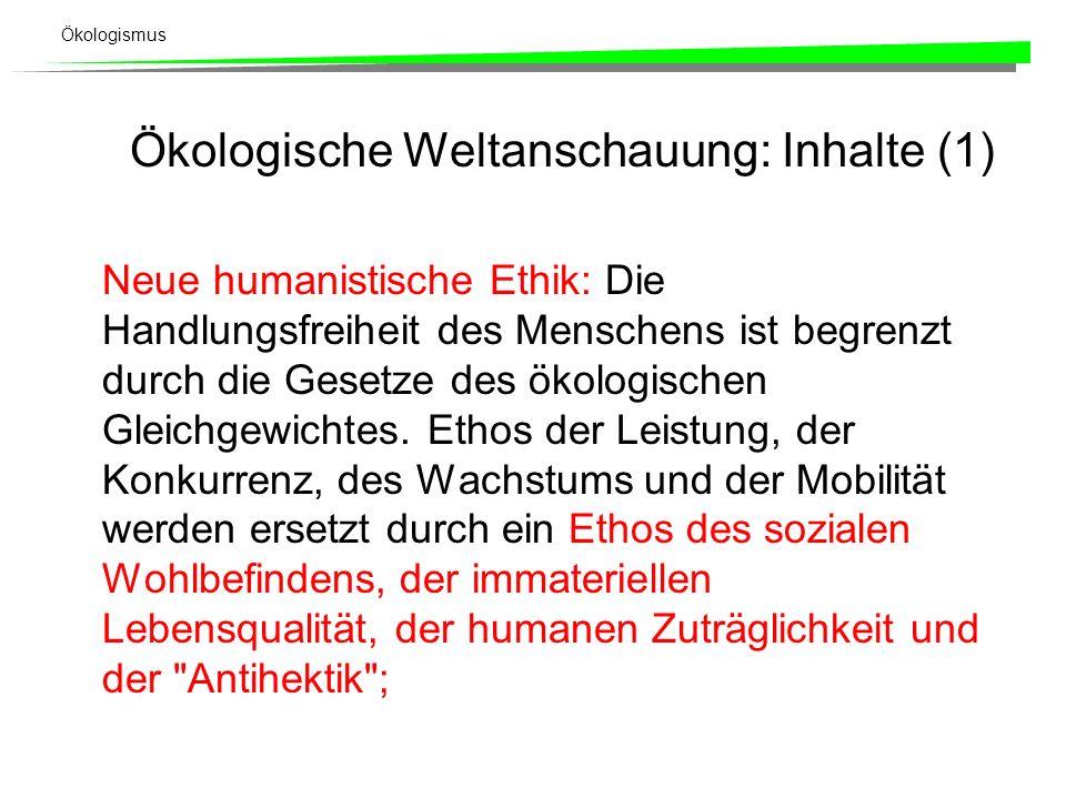 Ökologismus Ökologische Weltanschauung: Inhalte (1) Neue humanistische Ethik: Die Handlungsfreiheit des Menschens ist begrenzt durch die Gesetze des ökologischen Gleichgewichtes.