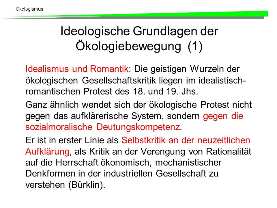 Ökologismus Ideologische Grundlagen der Ökologiebewegung (1) Idealismus und Romantik: Die geistigen Wurzeln der ökologischen Gesellschaftskritik liegen im idealistisch- romantischen Protest des 18.