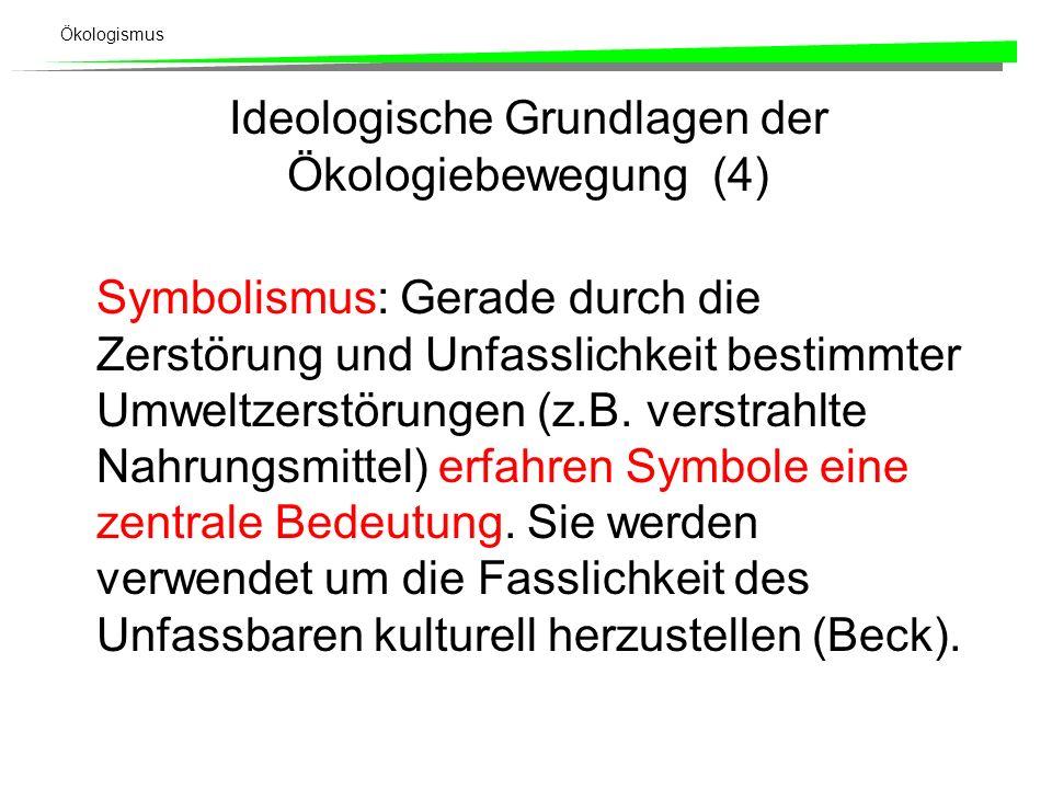 Ökologismus Ideologische Grundlagen der Ökologiebewegung (4) Symbolismus: Gerade durch die Zerstörung und Unfasslichkeit bestimmter Umweltzerstörungen (z.B.