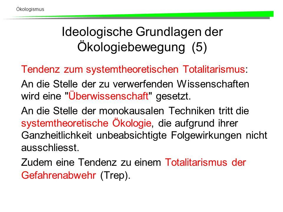 Ökologismus Ideologische Grundlagen der Ökologiebewegung (5) Tendenz zum systemtheoretischen Totalitarismus: An die Stelle der zu verwerfenden Wissenschaften wird eine Überwissenschaft gesetzt.