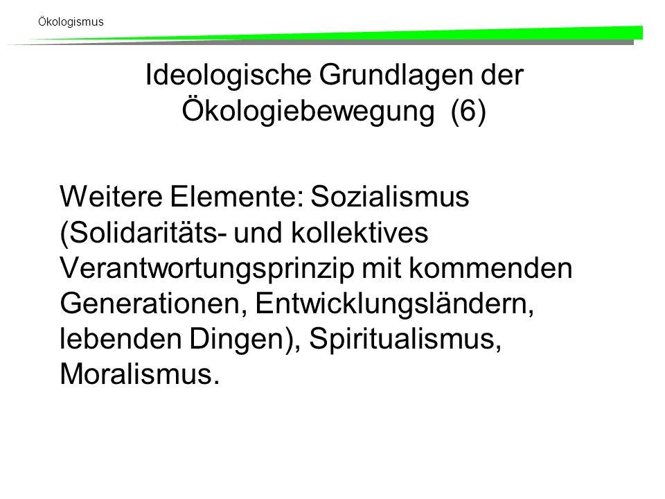 Ökologismus Ideologische Grundlagen der Ökologiebewegung (6) Weitere Elemente: Sozialismus (Solidaritäts- und kollektives Verantwortungsprinzip mit kommenden Generationen, Entwicklungsländern, lebenden Dingen), Spiritualismus, Moralismus.