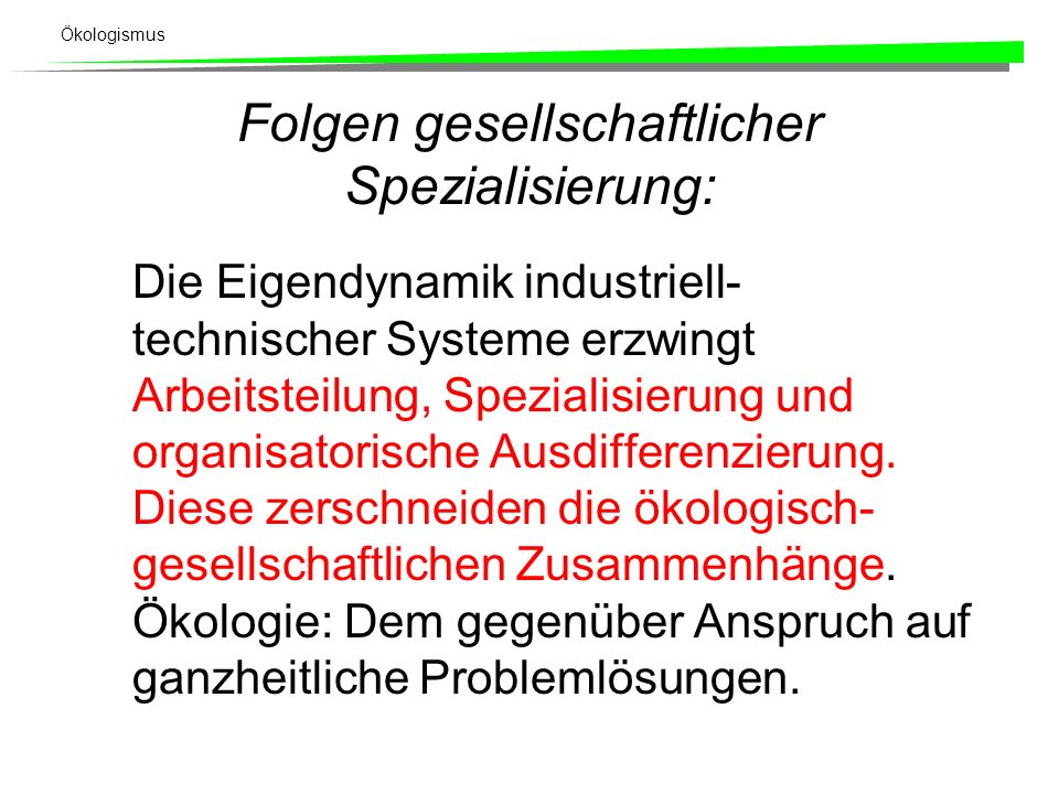 Ökologismus Folgen gesellschaftlicher Spezialisierung: Die Eigendynamik industriell- technischer Systeme erzwingt Arbeitsteilung, Spezialisierung und organisatorische Ausdifferenzierung.