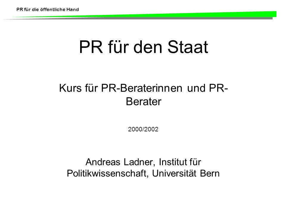 PR für die öffentliche Hand Verwaltungskommunikation b) Externe Verwaltungskommunikation Medienarbeit (Medienkonferenzen, Pressefahrten) Öffentlichkeitsarbeit (werbende Selbstdarstellung) Informationsarbeit (Auskünfte, Aufklärung, Warnungen, Beratungen)