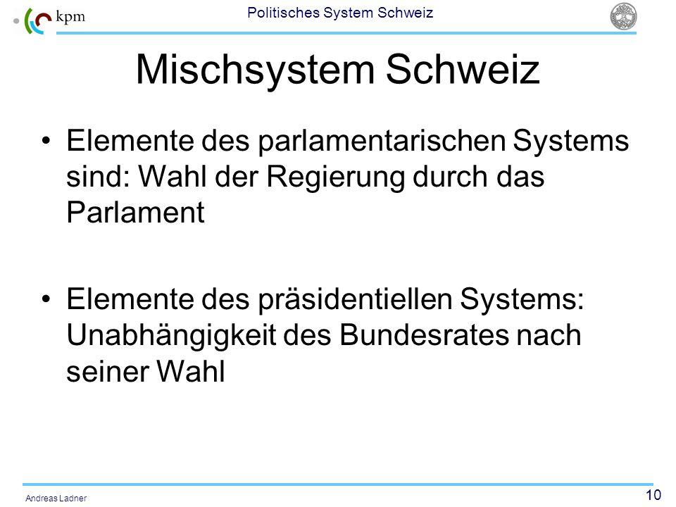 10 Politisches System Schweiz Andreas Ladner Mischsystem Schweiz Elemente des parlamentarischen Systems sind: Wahl der Regierung durch das Parlament Elemente des präsidentiellen Systems: Unabhängigkeit des Bundesrates nach seiner Wahl