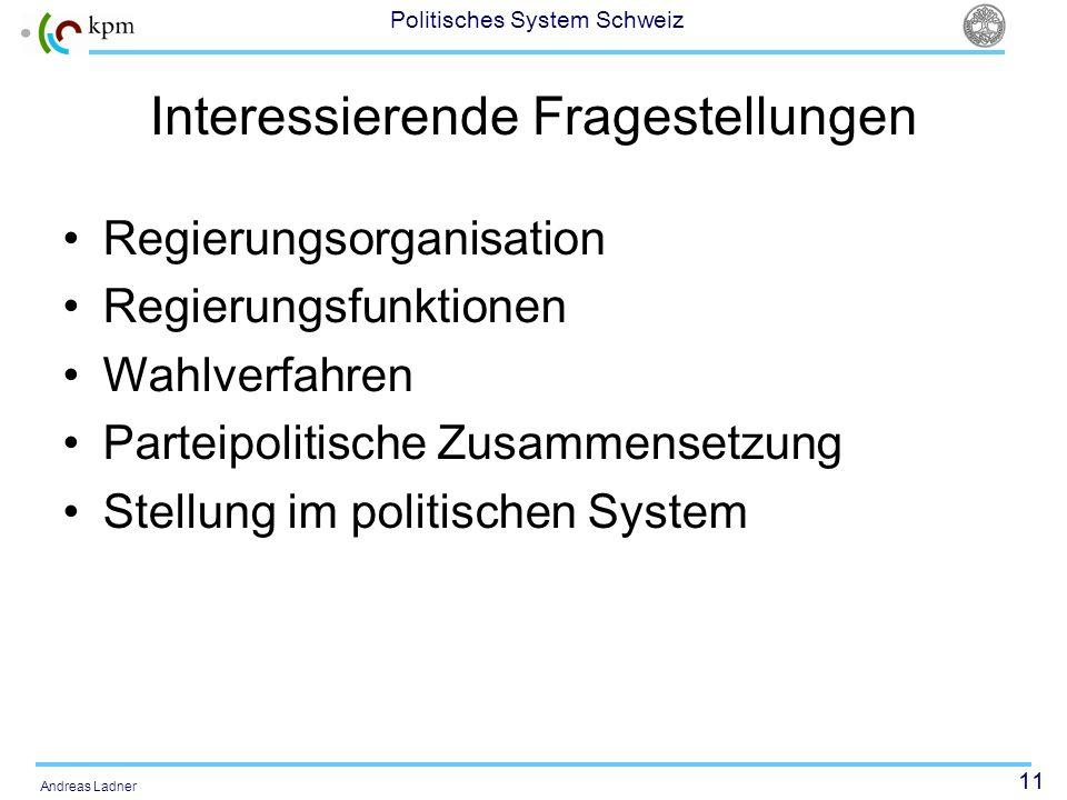 11 Politisches System Schweiz Andreas Ladner Interessierende Fragestellungen Regierungsorganisation Regierungsfunktionen Wahlverfahren Parteipolitische Zusammensetzung Stellung im politischen System