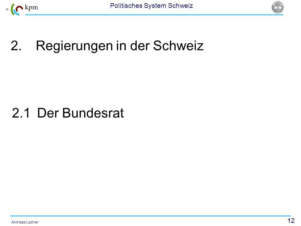 12 Politisches System Schweiz Andreas Ladner 2.Regierungen in der Schweiz 2.1Der Bundesrat