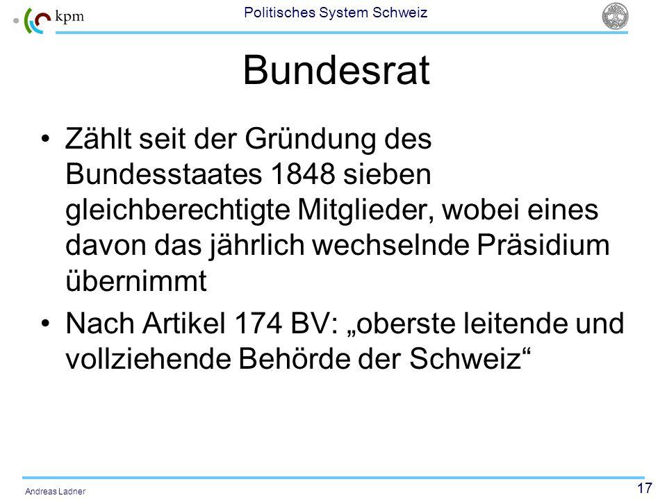 17 Politisches System Schweiz Andreas Ladner Bundesrat Zählt seit der Gründung des Bundesstaates 1848 sieben gleichberechtigte Mitglieder, wobei eines davon das jährlich wechselnde Präsidium übernimmt Nach Artikel 174 BV: oberste leitende und vollziehende Behörde der Schweiz