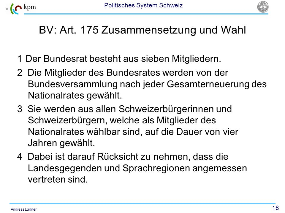 18 Politisches System Schweiz Andreas Ladner BV: Art. 175 Zusammensetzung und Wahl 1 Der Bundesrat besteht aus sieben Mitgliedern. 2 Die Mitglieder de