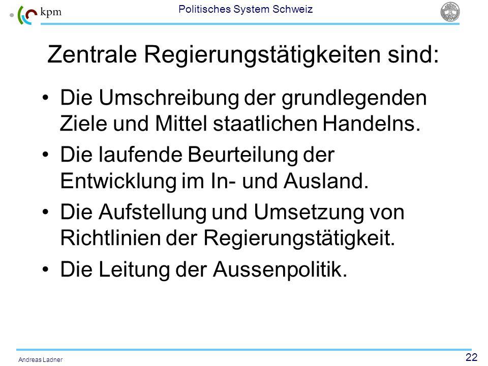 22 Politisches System Schweiz Andreas Ladner Zentrale Regierungstätigkeiten sind: Die Umschreibung der grundlegenden Ziele und Mittel staatlichen Handelns.
