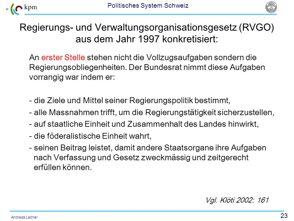 23 Politisches System Schweiz Andreas Ladner Regierungs- und Verwaltungsorganisationsgesetz (RVGO) aus dem Jahr 1997 konkretisiert: An erster Stelle stehen nicht die Vollzugsaufgaben sondern die Regierungsobliegenheiten.