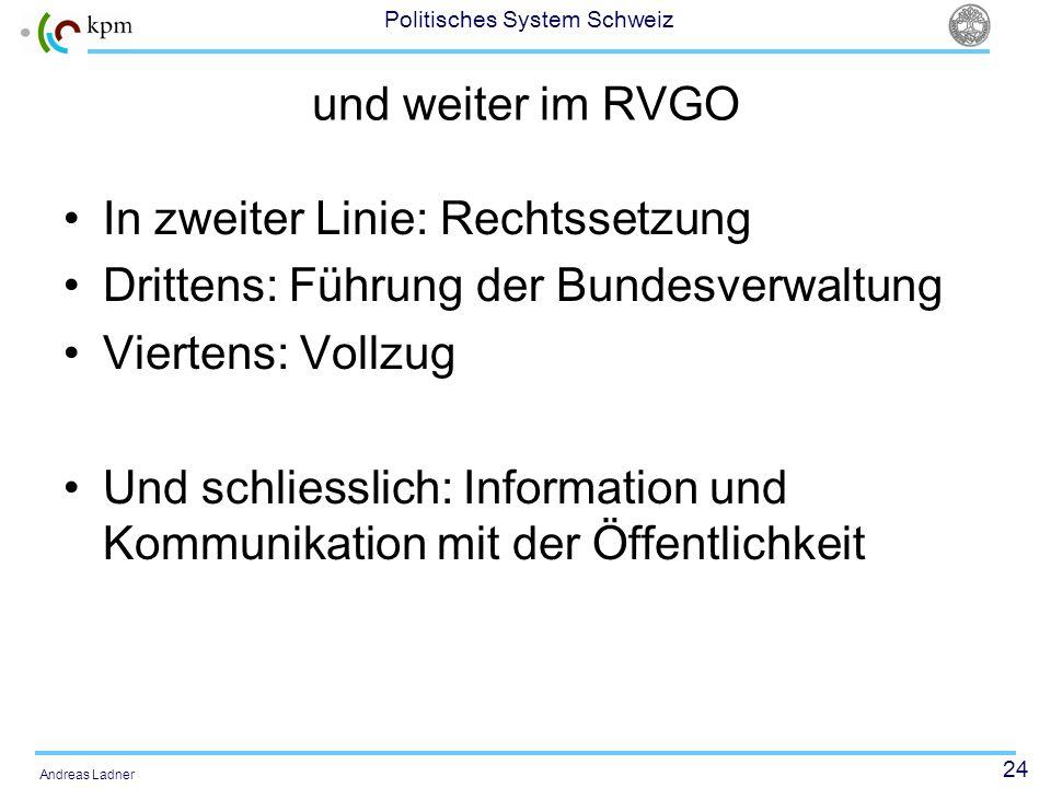 24 Politisches System Schweiz Andreas Ladner und weiter im RVGO In zweiter Linie: Rechtssetzung Drittens: Führung der Bundesverwaltung Viertens: Vollzug Und schliesslich: Information und Kommunikation mit der Öffentlichkeit