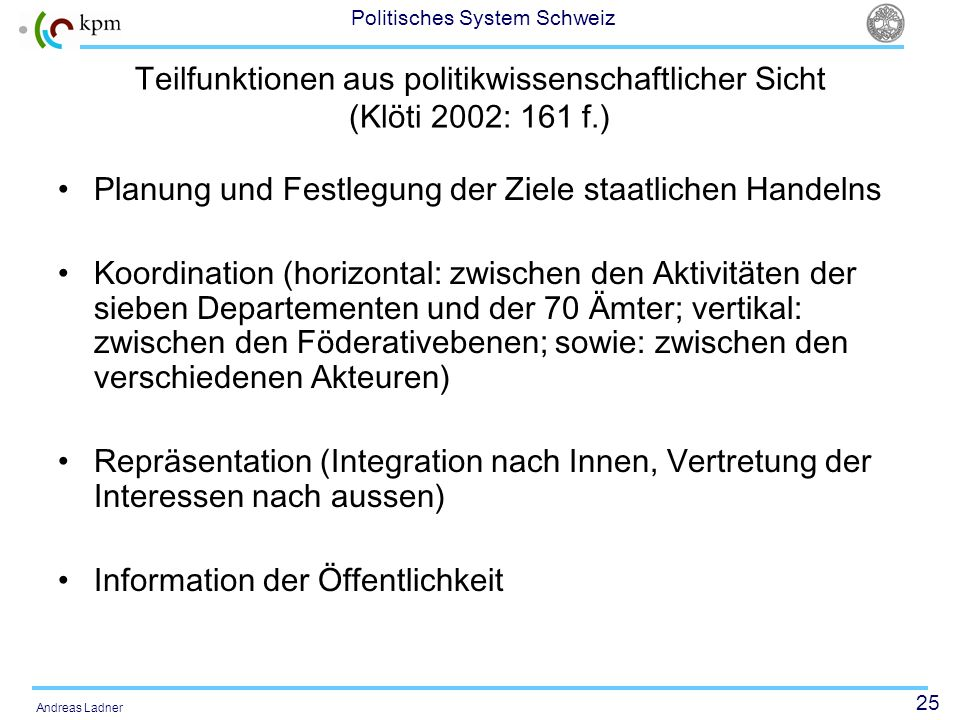 25 Politisches System Schweiz Andreas Ladner Teilfunktionen aus politikwissenschaftlicher Sicht (Klöti 2002: 161 f.) Planung und Festlegung der Ziele