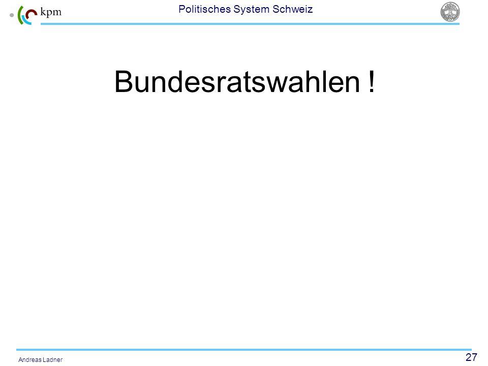 27 Politisches System Schweiz Andreas Ladner Bundesratswahlen !