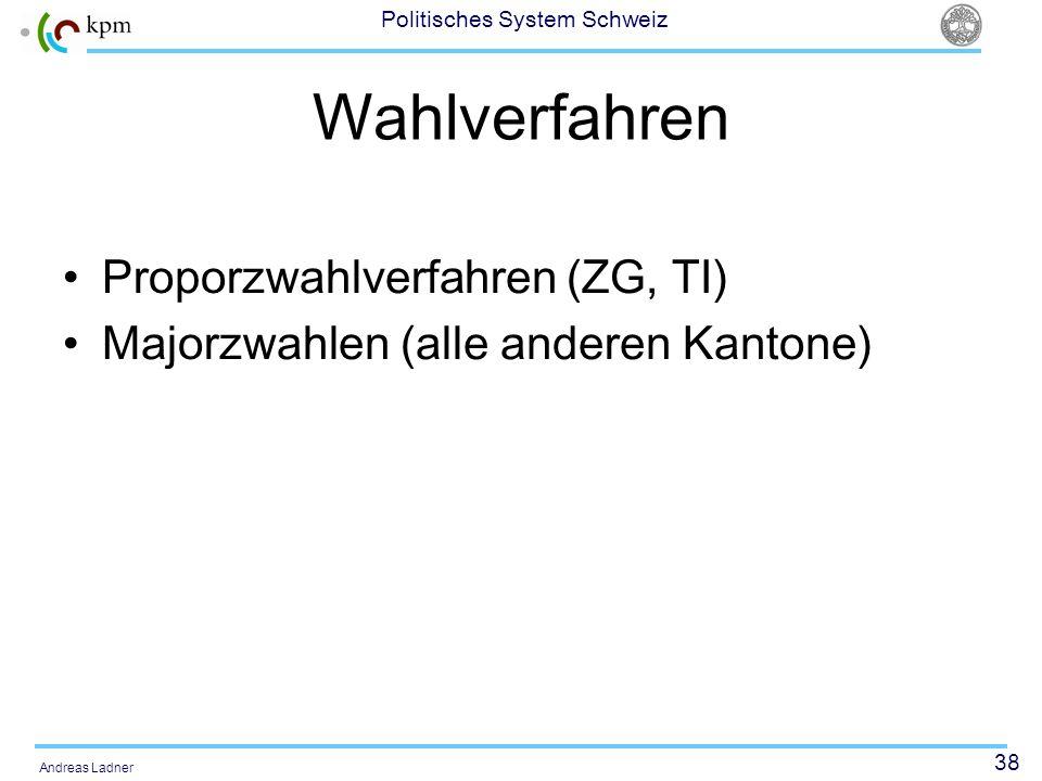 38 Politisches System Schweiz Andreas Ladner Wahlverfahren Proporzwahlverfahren (ZG, TI) Majorzwahlen (alle anderen Kantone)