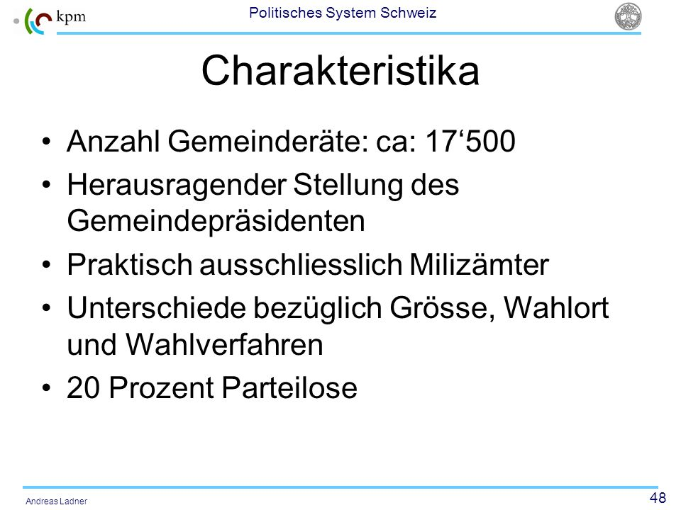 48 Politisches System Schweiz Andreas Ladner Charakteristika Anzahl Gemeinderäte: ca: 17500 Herausragender Stellung des Gemeindepräsidenten Praktisch ausschliesslich Milizämter Unterschiede bezüglich Grösse, Wahlort und Wahlverfahren 20 Prozent Parteilose