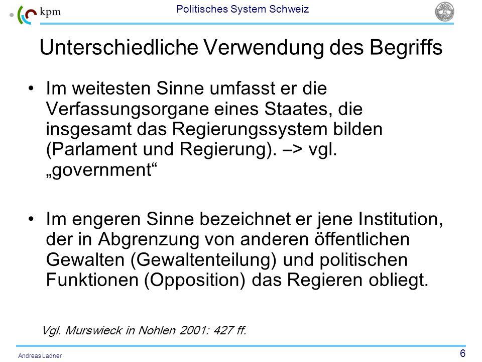 6 Politisches System Schweiz Andreas Ladner Unterschiedliche Verwendung des Begriffs Im weitesten Sinne umfasst er die Verfassungsorgane eines Staates, die insgesamt das Regierungssystem bilden (Parlament und Regierung).