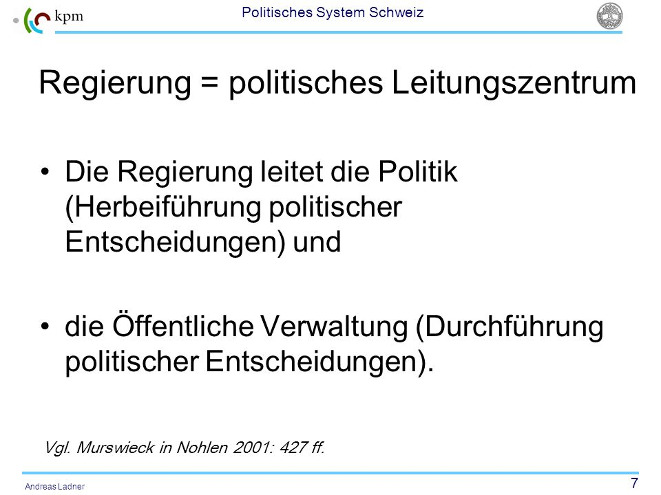 7 Politisches System Schweiz Andreas Ladner Regierung = politisches Leitungszentrum Die Regierung leitet die Politik (Herbeiführung politischer Entscheidungen) und die Öffentliche Verwaltung (Durchführung politischer Entscheidungen).