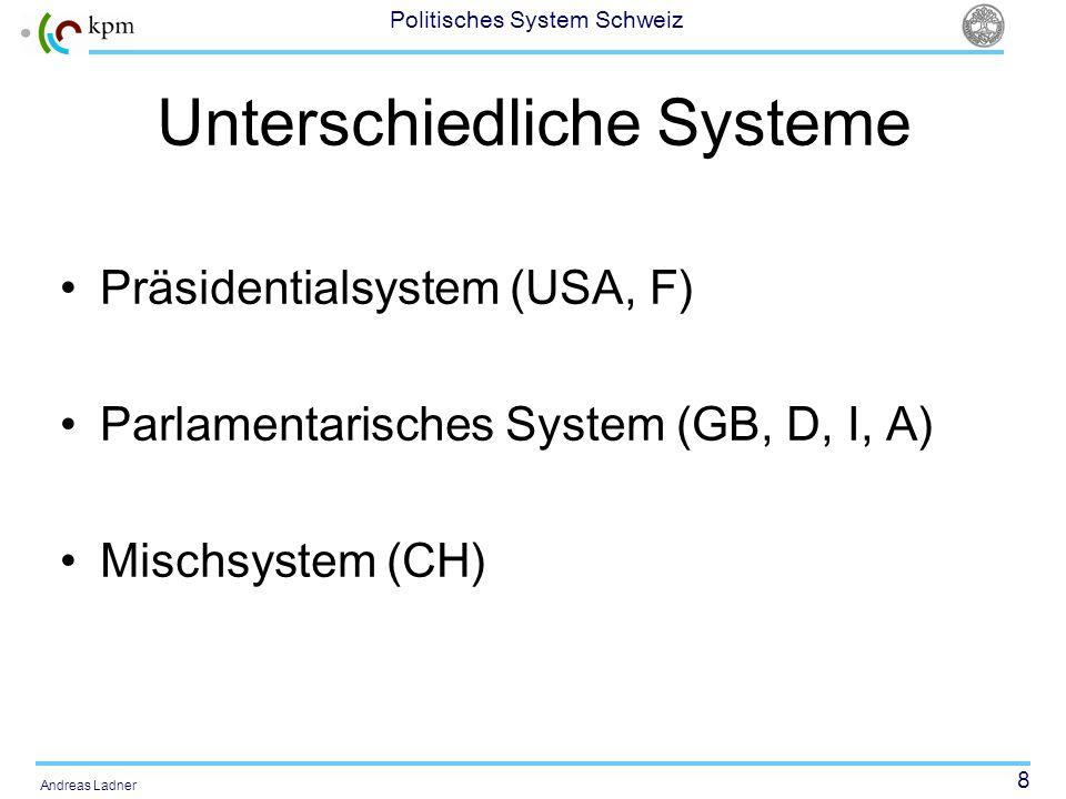 8 Politisches System Schweiz Andreas Ladner Unterschiedliche Systeme Präsidentialsystem (USA, F) Parlamentarisches System (GB, D, I, A) Mischsystem (C