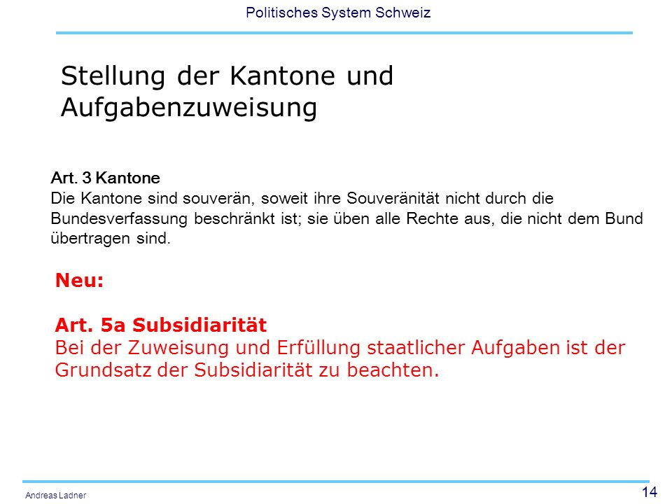 14 Politisches System Schweiz Andreas Ladner Stellung der Kantone und Aufgabenzuweisung Neu: Art. 5a Subsidiarität Bei der Zuweisung und Erfüllung sta
