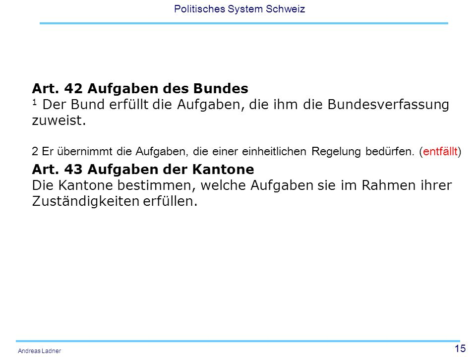 15 Politisches System Schweiz Andreas Ladner Art. 42 Aufgaben des Bundes 1 Der Bund erfüllt die Aufgaben, die ihm die Bundesverfassung zuweist. 2 Er ü