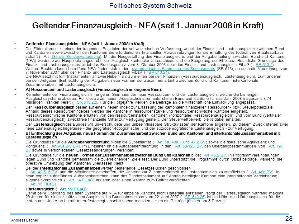 28 Politisches System Schweiz Andreas Ladner Geltender Finanzausgleich - NFA (seit 1. Januar 2008 in Kraft) Geltender Finanzausgleichs - NFA (seit 1.