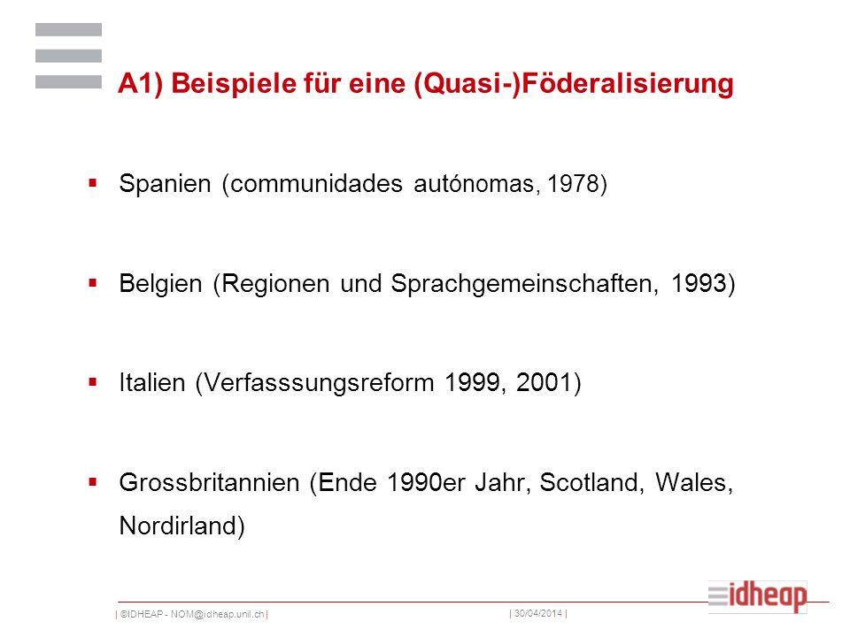 | ©IDHEAP - NOM@idheap.unil.ch | | 30/04/2014 | A1) Beispiele für eine (Quasi-)Föderalisierung Spanien (communidades aut ónomas, 1978) Belgien (Regionen und Sprachgemeinschaften, 1993) Italien (Verfasssungsreform 1999, 2001) Grossbritannien (Ende 1990er Jahr, Scotland, Wales, Nordirland)