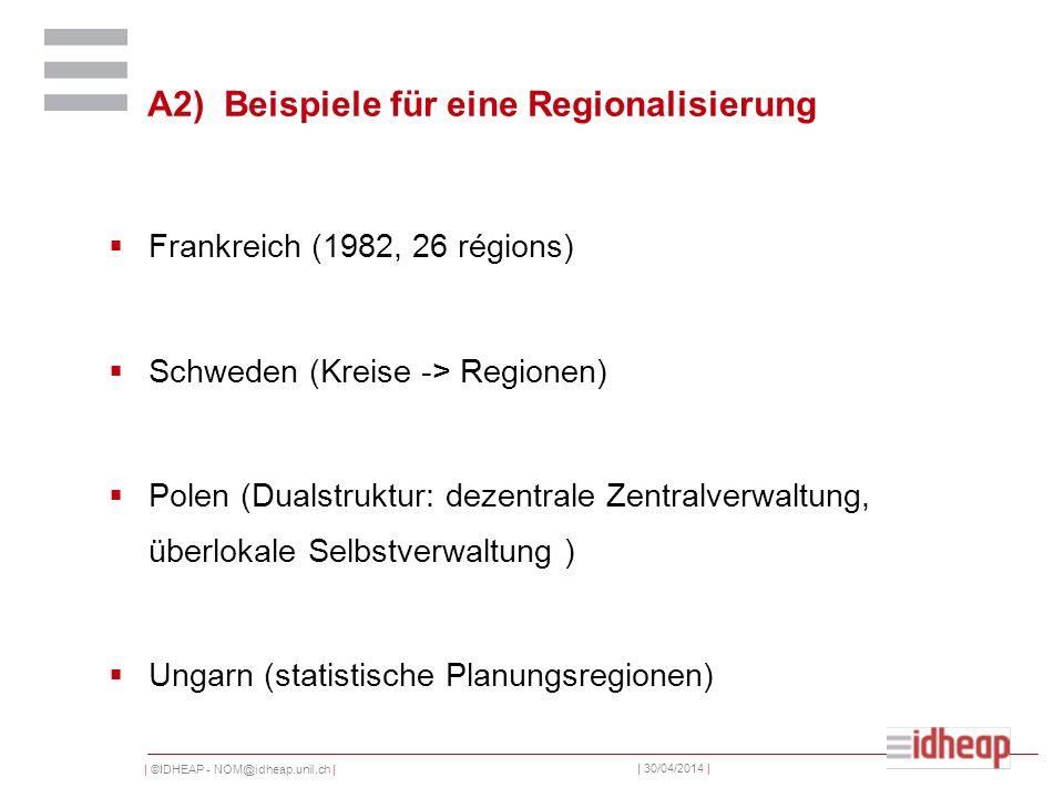| ©IDHEAP - NOM@idheap.unil.ch | | 30/04/2014 | A2) Beispiele für eine Regionalisierung Frankreich (1982, 26 régions) Schweden (Kreise -> Regionen) Polen (Dualstruktur: dezentrale Zentralverwaltung, überlokale Selbstverwaltung ) Ungarn (statistische Planungsregionen)
