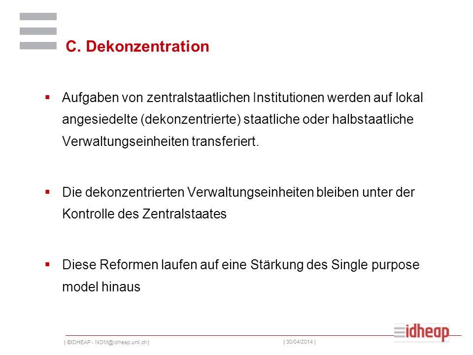 | ©IDHEAP - NOM@idheap.unil.ch | | 30/04/2014 | C. Dekonzentration Aufgaben von zentralstaatlichen Institutionen werden auf lokal angesiedelte (dekonz