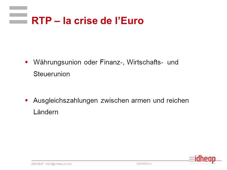 | ©IDHEAP - NOM@idheap.unil.ch | | 30/04/2014 | RTP – la crise de lEuro Währungsunion oder Finanz-, Wirtschafts- und Steuerunion Ausgleichszahlungen zwischen armen und reichen Ländern