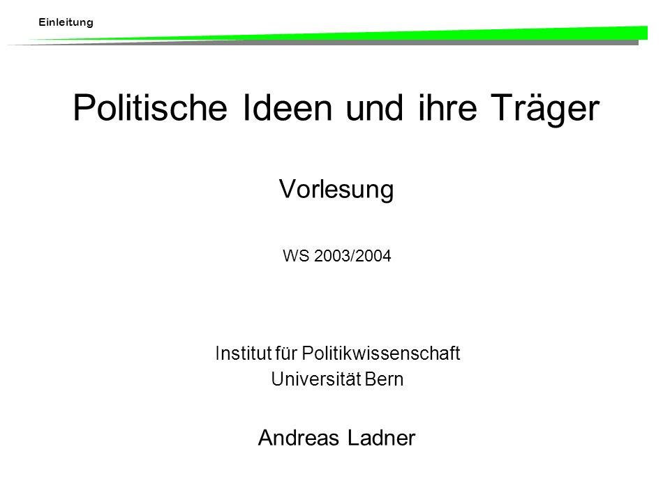 Einleitung Politische Ideen und ihre Träger Vorlesung WS 2003/2004 Institut für Politikwissenschaft Universität Bern Andreas Ladner