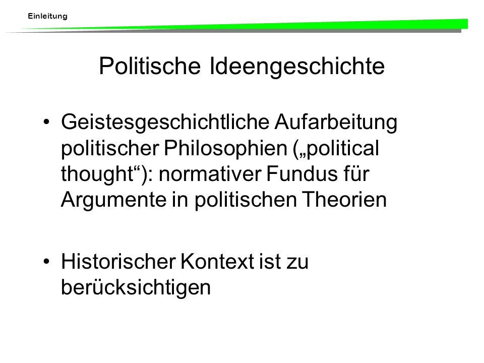 Einleitung Politische Ideengeschichte Geistesgeschichtliche Aufarbeitung politischer Philosophien (political thought): normativer Fundus für Argumente in politischen Theorien Historischer Kontext ist zu berücksichtigen