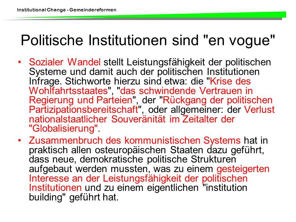 Institutional Change - Gemeindereformen Politische Institutionen sind en vogue Sozialer Wandel stellt Leistungsfähigkeit der politischen Systeme und damit auch der politischen Institutionen Infrage.
