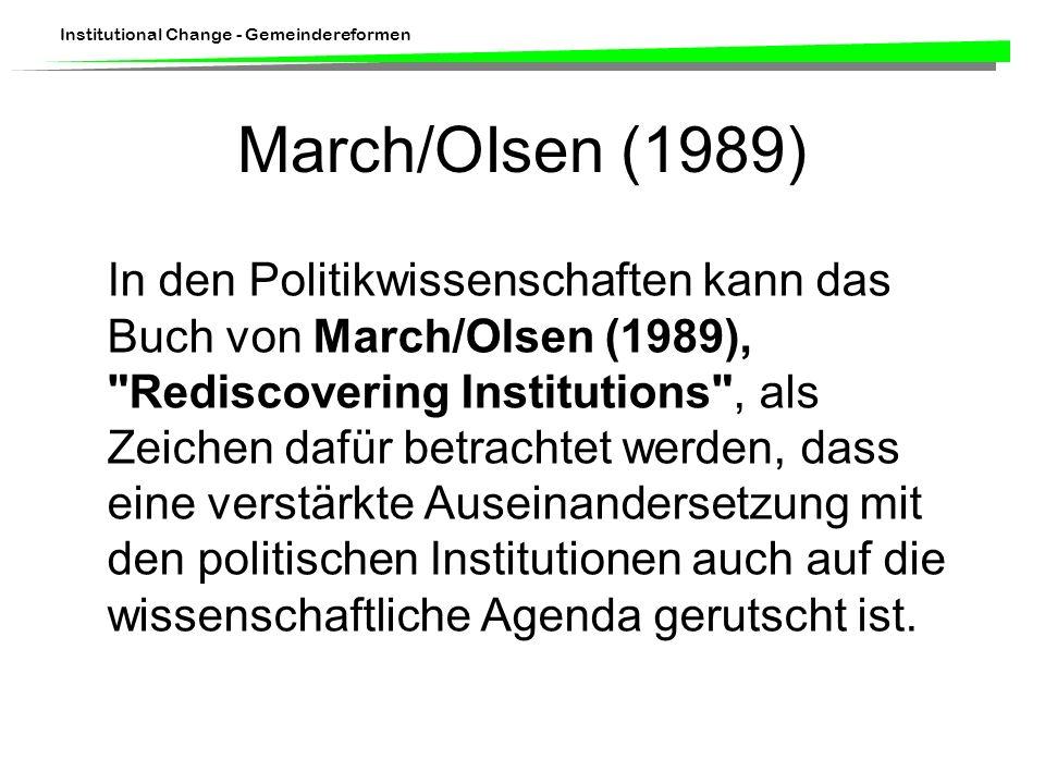 Institutional Change - Gemeindereformen March/OIsen (1989) In den Politikwissenschaften kann das Buch von March/Olsen (1989), Rediscovering Institutions , als Zeichen dafür betrachtet werden, dass eine verstärkte Auseinandersetzung mit den politischen Institutionen auch auf die wissenschaftliche Agenda gerutscht ist.