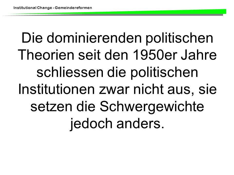 Institutional Change - Gemeindereformen Die dominierenden politischen Theorien seit den 1950er Jahre schliessen die politischen Institutionen zwar nic