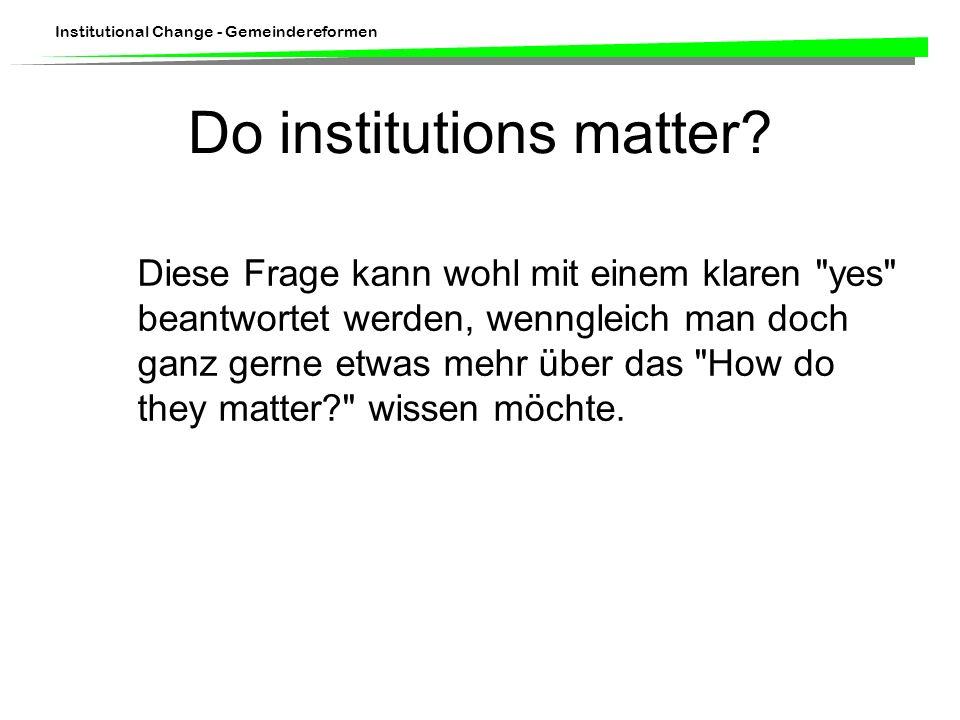 Institutional Change - Gemeindereformen Do institutions matter? Diese Frage kann wohl mit einem klaren