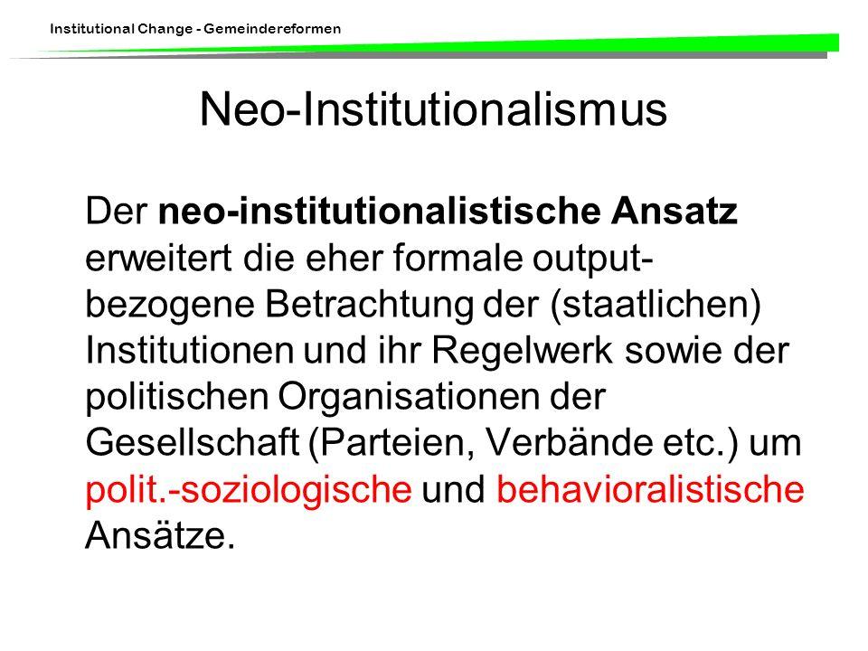 Institutional Change - Gemeindereformen Neo-Institutionalismus Der neo-institutionalistische Ansatz erweitert die eher formale output- bezogene Betrac