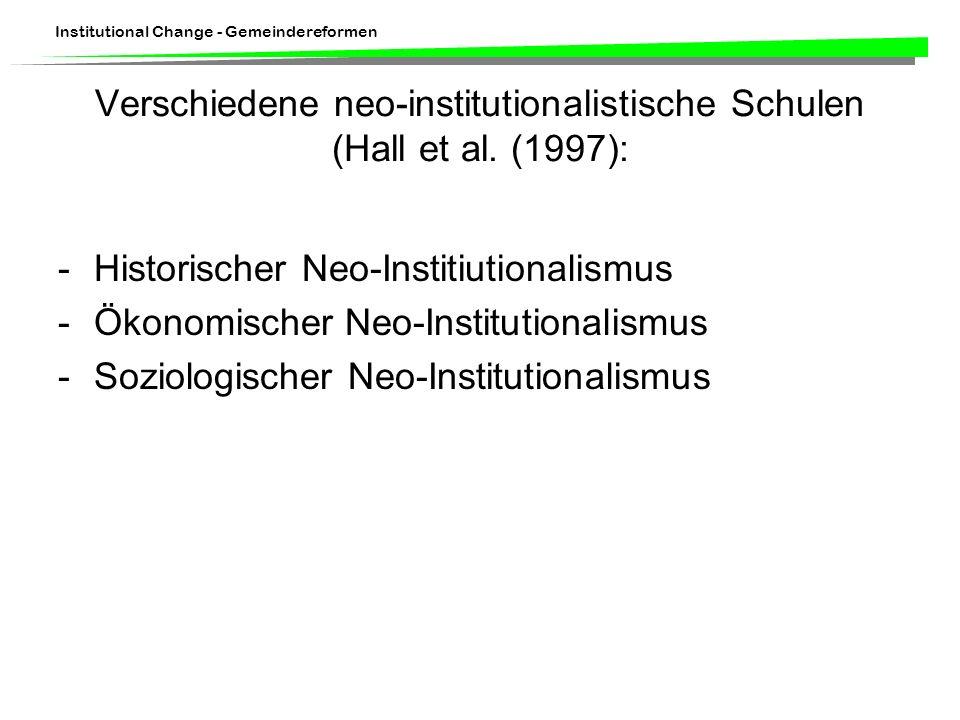 Institutional Change - Gemeindereformen Verschiedene neo-institutionalistische Schulen (Hall et al. (1997): -Historischer Neo-Institiutionalismus -Öko
