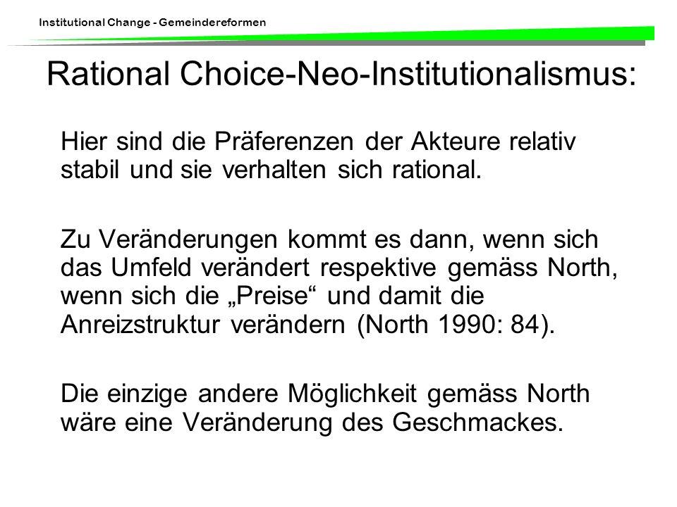 Institutional Change - Gemeindereformen Rational Choice-Neo-Institutionalismus: Hier sind die Präferenzen der Akteure relativ stabil und sie verhalten