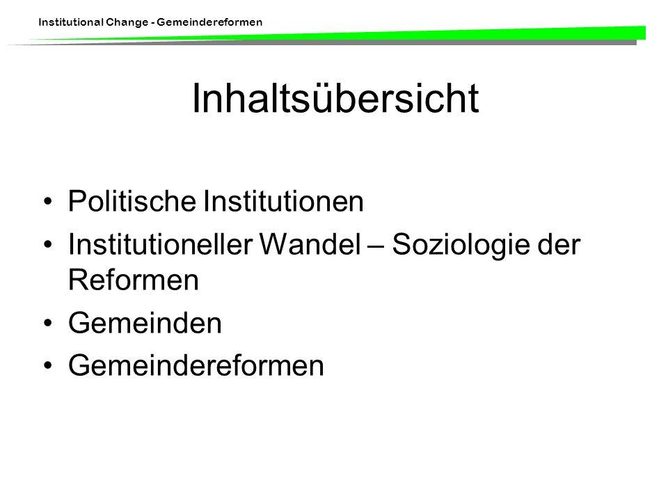 Institutional Change - Gemeindereformen Inhaltsübersicht Politische Institutionen Institutioneller Wandel – Soziologie der Reformen Gemeinden Gemeindereformen