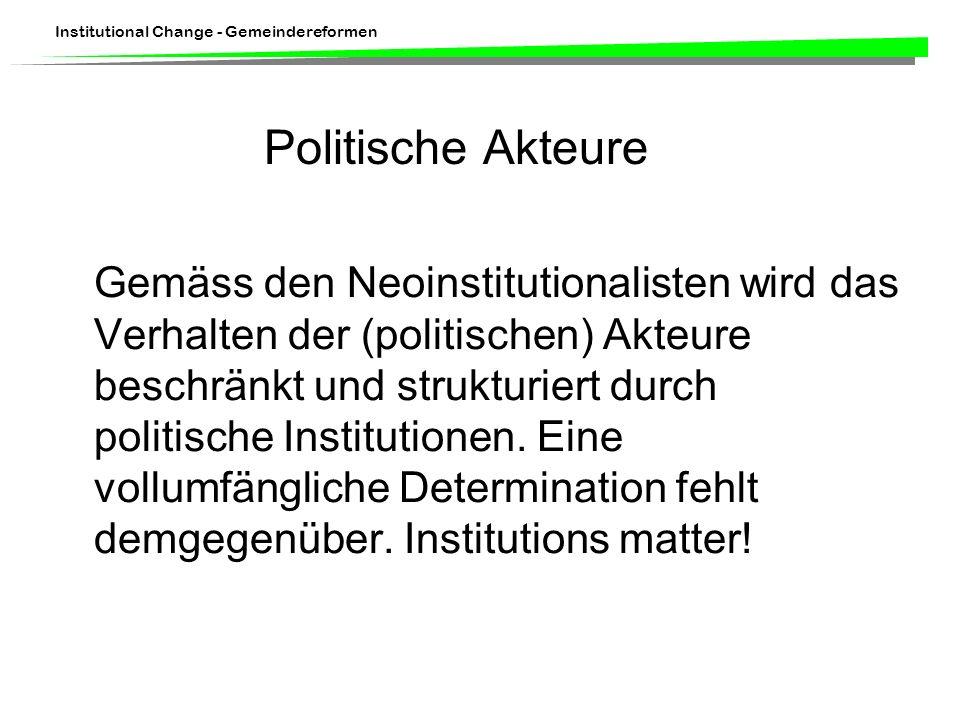 Institutional Change - Gemeindereformen Politische Akteure Gemäss den Neoinstitutionalisten wird das Verhalten der (politischen) Akteure beschränkt und strukturiert durch politische Institutionen.