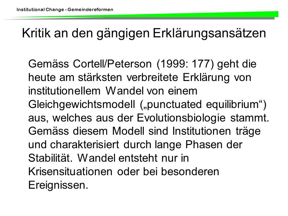 Institutional Change - Gemeindereformen Kritik an den gängigen Erklärungsansätzen Gemäss Cortell/Peterson (1999: 177) geht die heute am stärksten verbreitete Erklärung von institutionellem Wandel von einem Gleichgewichtsmodell (punctuated equilibrium) aus, welches aus der Evolutionsbiologie stammt.