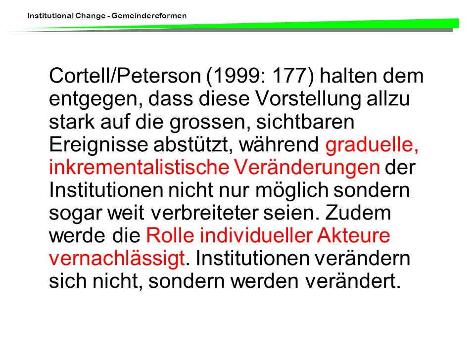 Institutional Change - Gemeindereformen Cortell/Peterson (1999: 177) halten dem entgegen, dass diese Vorstellung allzu stark auf die grossen, sichtbaren Ereignisse abstützt, während graduelle, inkrementalistische Veränderungen der Institutionen nicht nur möglich sondern sogar weit verbreiteter seien.