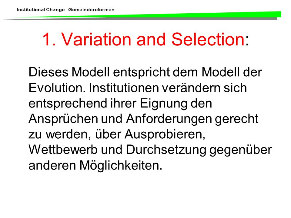 Institutional Change - Gemeindereformen Dieses Modell entspricht dem Modell der Evolution. Institutionen verändern sich entsprechend ihrer Eignung den