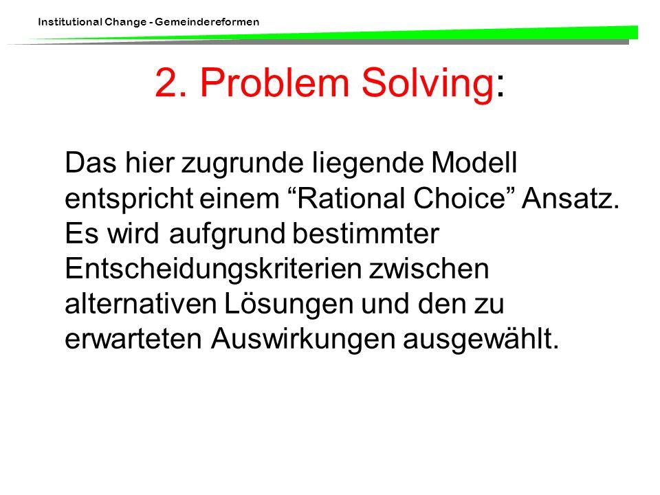 Institutional Change - Gemeindereformen Das hier zugrunde liegende Modell entspricht einem Rational Choice Ansatz. Es wird aufgrund bestimmter Entsche