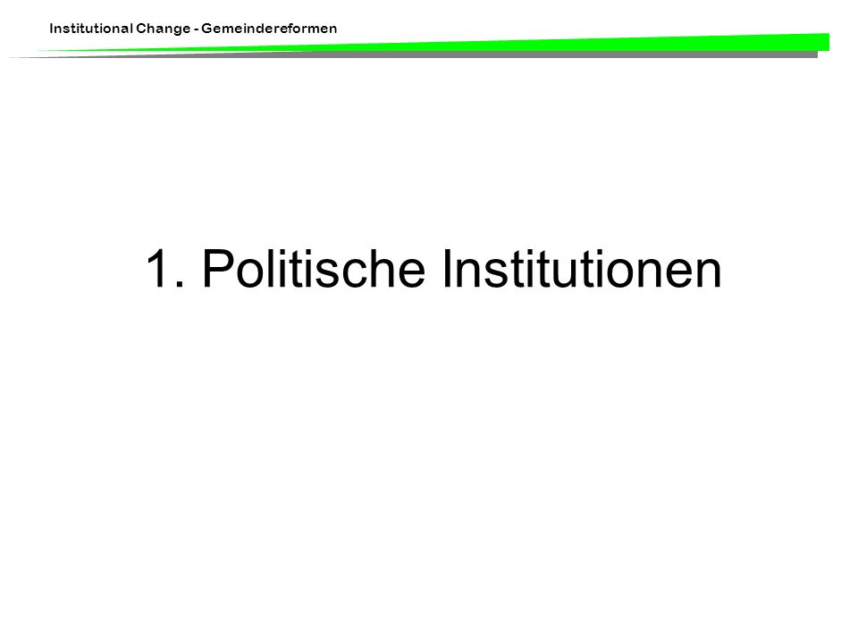 Institutional Change - Gemeindereformen 1. Politische Institutionen