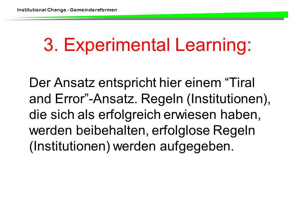 Institutional Change - Gemeindereformen 3. Experimental Learning: Der Ansatz entspricht hier einem Tiral and Error-Ansatz. Regeln (Institutionen), die